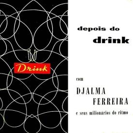 Djalma Ferreira & Seus Milionários do Ritmo — Depois do Drink (a)